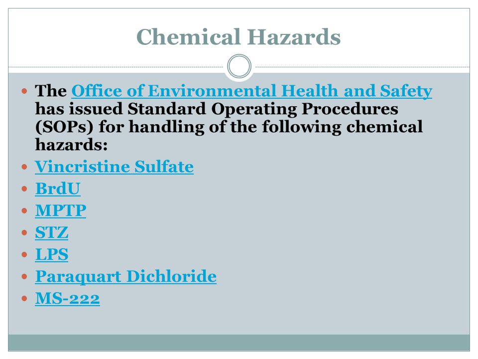 Chemical Hazards The Office of Environmental Health and Safety has issued Standard Operating Procedures (SOPs) for handling of the following chemical hazards:Office of Environmental Health and Safety Vincristine Sulfate BrdU MPTP STZ LPS Paraquart Dichloride MS-222