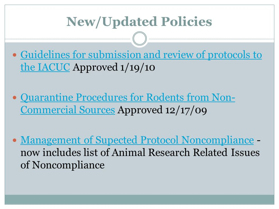New/Updated Policies Guidelines for submission and review of protocols to the IACUC Approved 1/19/10 Guidelines for submission and review of protocols to the IACUC Quarantine Procedures for Rodents from Non- Commercial Sources Approved 12/17/09 Quarantine Procedures for Rodents from Non- Commercial Sources Management of Supected Protocol Noncompliance - now includes list of Animal Research Related Issues of Noncompliance Management of Supected Protocol Noncompliance