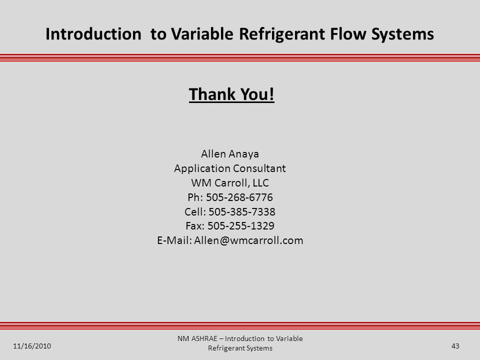 Introduction to Variable Refrigerant Flow Systems Allen Anaya Application Consultant WM Carroll, LLC Ph: 505-268-6776 Cell: 505-385-7338 Fax: 505-255-1329 E-Mail: Allen@wmcarroll.com Thank You.