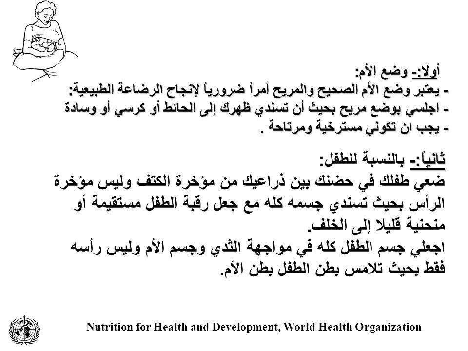 Nutrition for Health and Development, World Health Organization أولا:- وضع الأم: أولا:- وضع الأم: - يعتبر وضع الأم الصحيح والمريح أمراً ضرورياً لإنجاح الرضاعة الطبيعية: - اجلسي بوضع مريح بحيث أن تسندي ظهرك إلى الحائط أو كرسي أو وسادة - يجب ان تكوني مسترخية ومرتاحة.