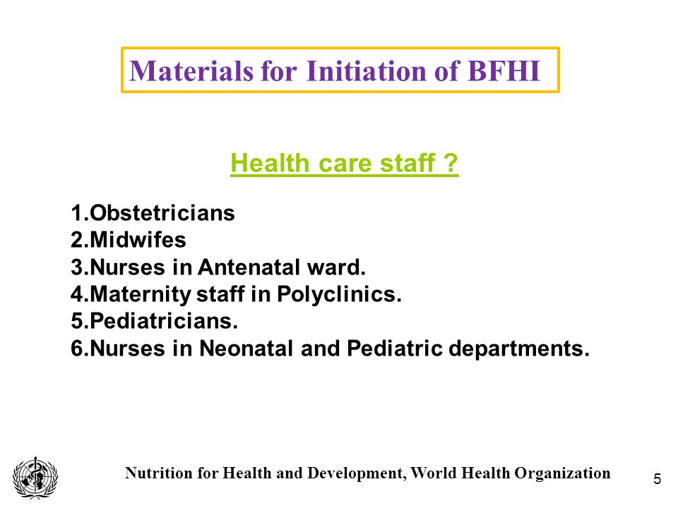 Nutrition for Health and Development, World Health Organization Materials for Initiation of BFHI 5 Health care staff ? 1.Obstetricians 2.Midwifes 3.Nu