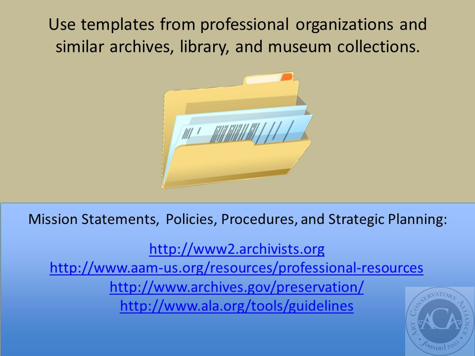 Mission Statements, Policies, Procedures, and Strategic Planning: http://www2.archivists.org http://www.aam-us.org/resources/professional-resources http://www.archives.gov/preservation/ http://www.ala.org/tools/guidelines Use templates from professional organizations and similar archives, library, and museum collections.