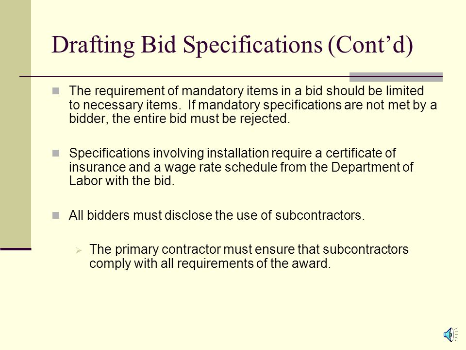 Drafting Bid Specifications (Contd) Specifications need to include mandatory requirements but cannot unreasonably restrict the number of bidders.