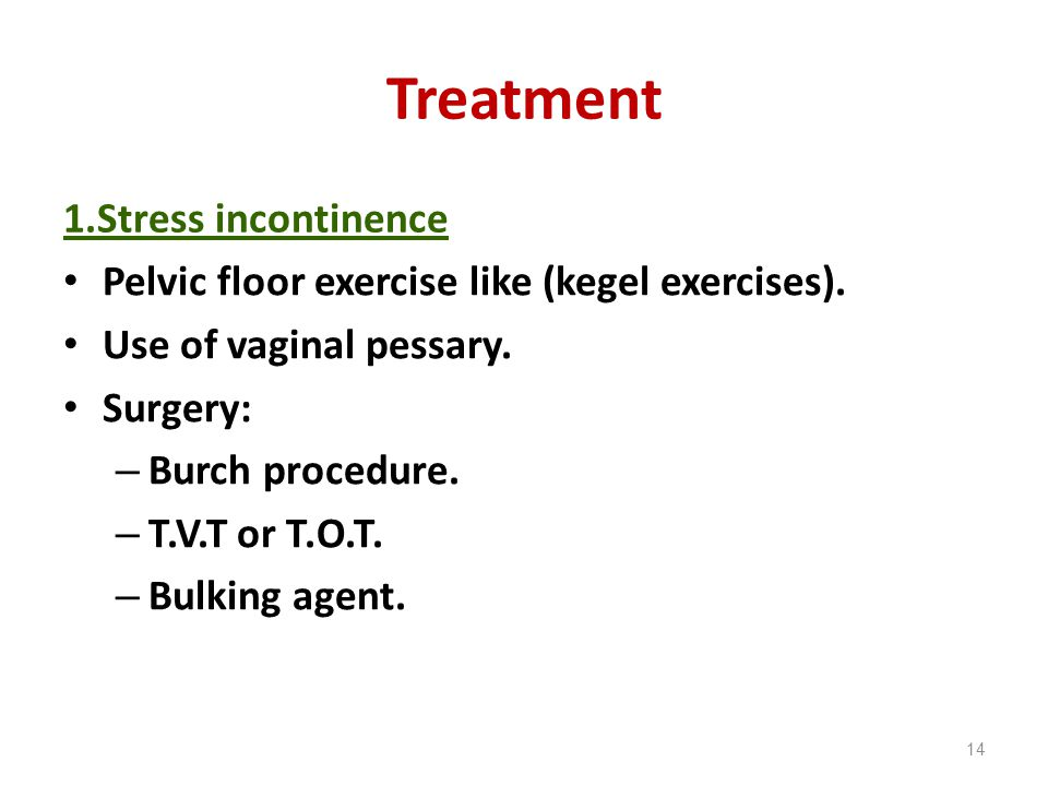 Treatment 1.Stress incontinence Pelvic floor exercise like (kegel exercises). Use of vaginal pessary. Surgery: – Burch procedure. – T.V.T or T.O.T. –
