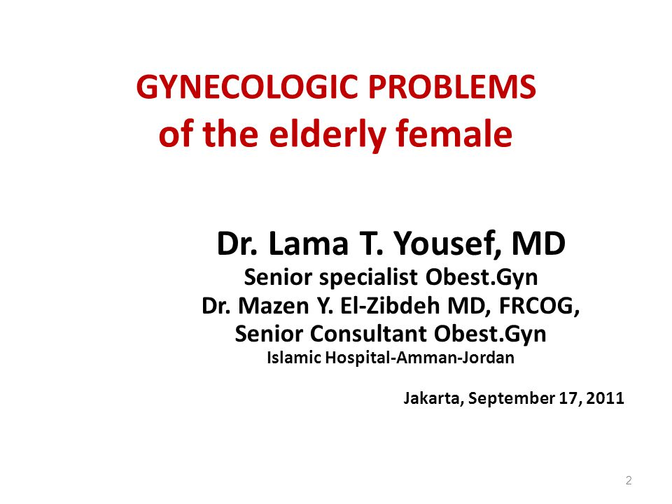 GYNECOLOGIC PROBLEMS of the elderly female Dr. Lama T. Yousef, MD Senior specialist Obest.Gyn Dr. Mazen Y. El-Zibdeh MD, FRCOG, Senior Consultant Obes