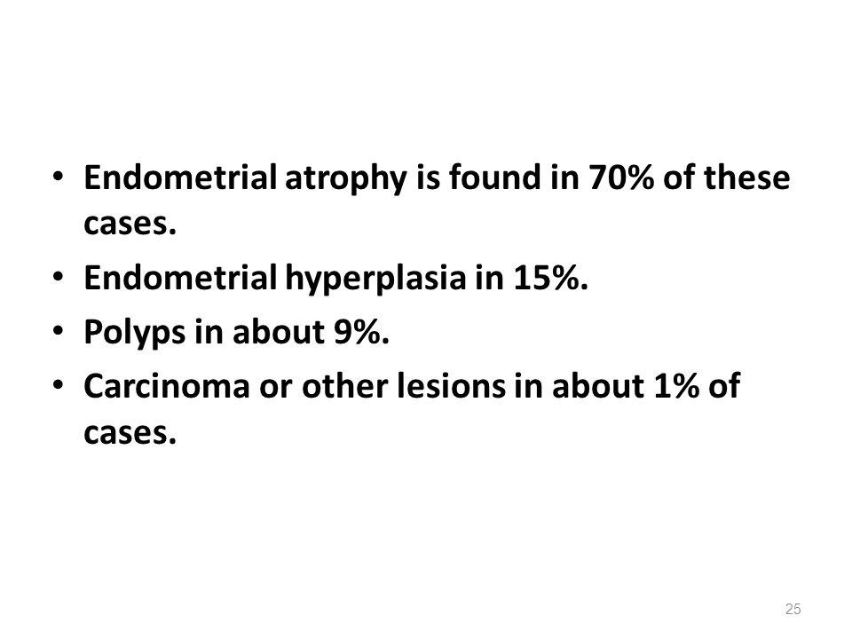 Endometrial atrophy is found in 70% of these cases. Endometrial hyperplasia in 15%. Polyps in about 9%. Carcinoma or other lesions in about 1% of case