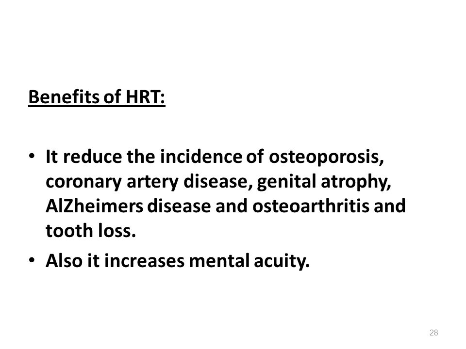 Benefits of HRT: It reduce the incidence of osteoporosis, coronary artery disease, genital atrophy, AlZheimers disease and osteoarthritis and tooth lo