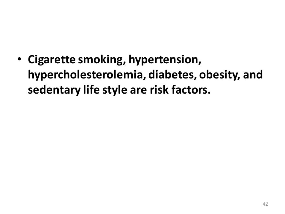 Cigarette smoking, hypertension, hypercholesterolemia, diabetes, obesity, and sedentary life style are risk factors. 42