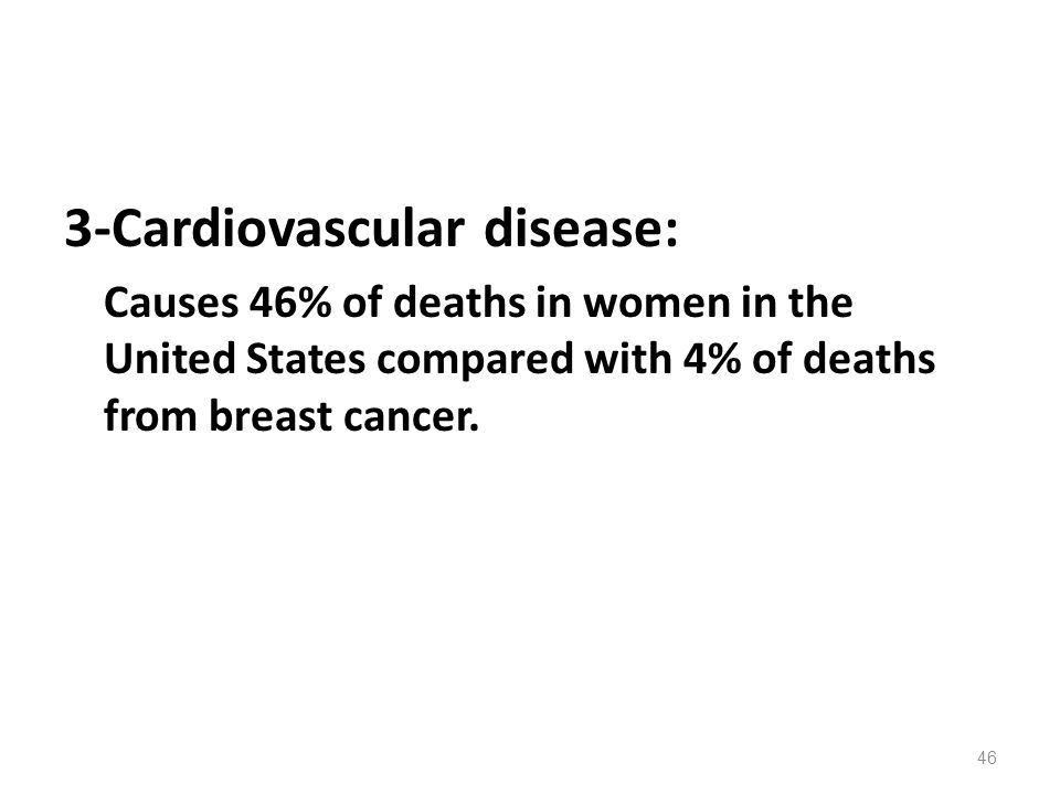3-Cardiovascular disease: Causes 46% of deaths in women in the United States compared with 4% of deaths from breast cancer. 46