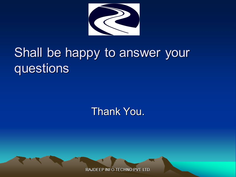 Shall be happy to answer your questions Thank You. RAJDEEP INFO-TECHNO PVT. LTD.