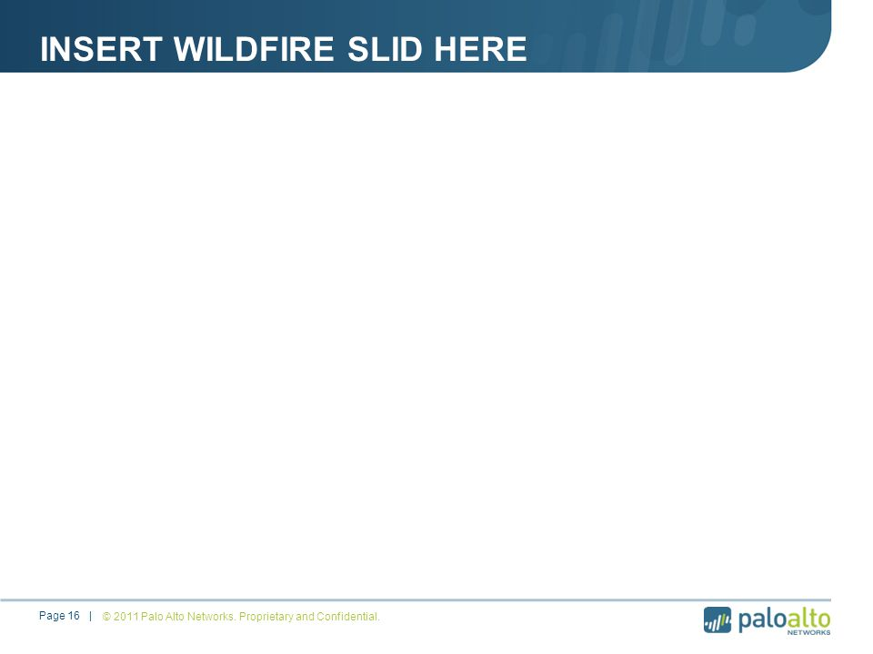 INSERT WILDFIRE SLID HERE © 2011 Palo Alto Networks. Proprietary and Confidential.Page 16 |