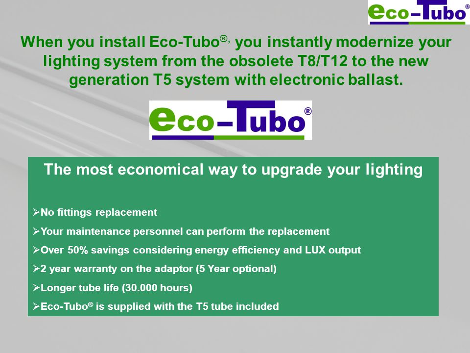 When you install Eco-Tubo ®, you instantly modernize your lighting system from the obsolete T8/T12 to the new generation T5 system with electronic ballast.