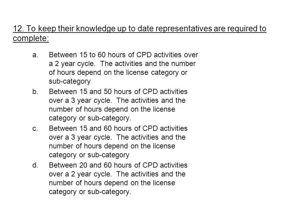 a.Between 15 to 60 hours of CPD activities over a 2 year cycle. The activities and the number of hours depend on the license category or sub-category