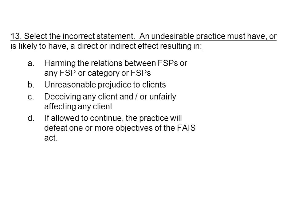 a.Harming the relations between FSPs or any FSP or category or FSPs b.Unreasonable prejudice to clients c.Deceiving any client and / or unfairly affec