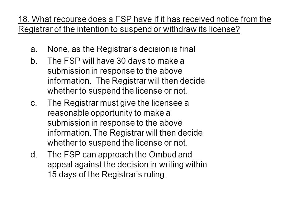 a.None, as the Registrars decision is final b.The FSP will have 30 days to make a submission in response to the above information. The Registrar will
