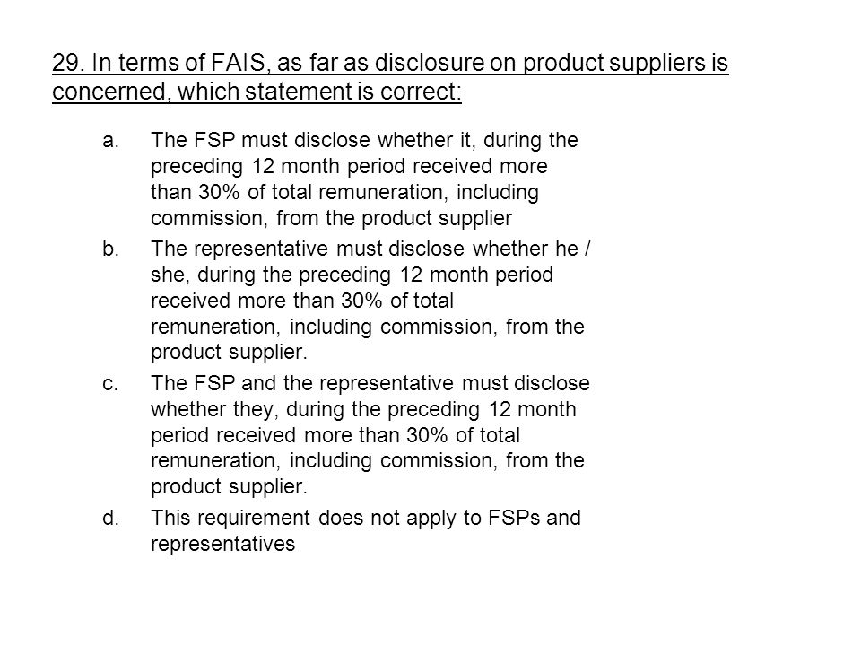 a.The FSP must disclose whether it, during the preceding 12 month period received more than 30% of total remuneration, including commission, from the