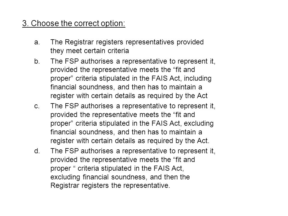 a.The Registrar registers representatives provided they meet certain criteria b.The FSP authorises a representative to represent it, provided the repr
