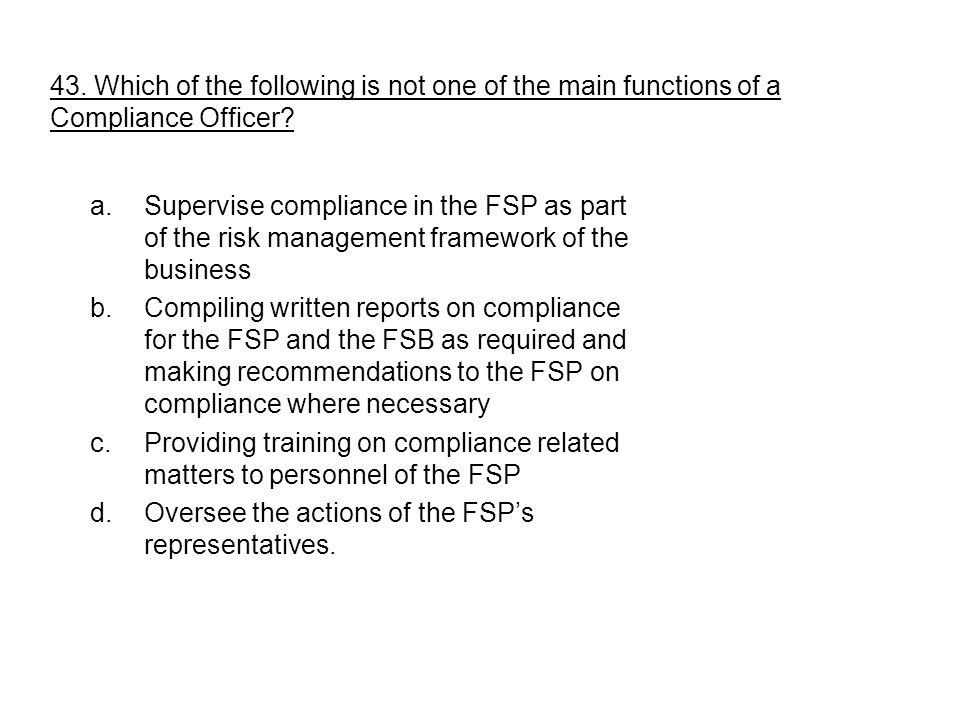 a.Supervise compliance in the FSP as part of the risk management framework of the business b.Compiling written reports on compliance for the FSP and t