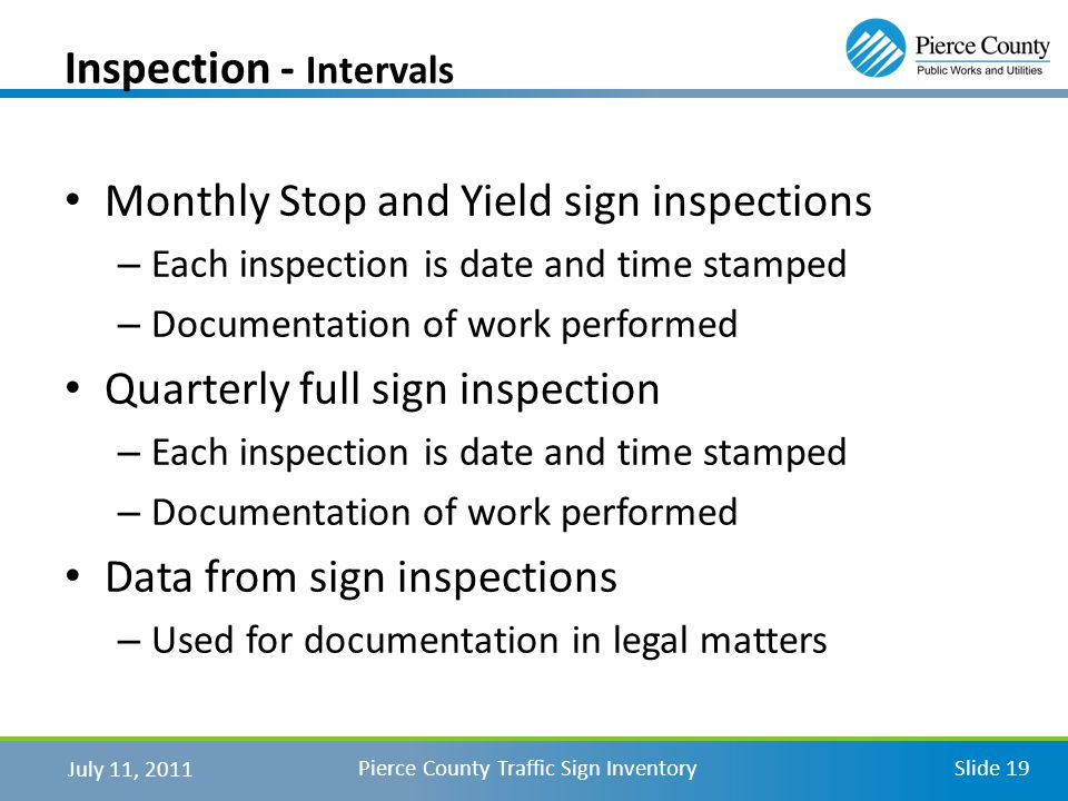July 11, 2011 Pierce County Traffic Sign InventorySlide 19 Monthly Stop and Yield sign inspections – Each inspection is date and time stamped – Documentation of work performed Quarterly full sign inspection – Each inspection is date and time stamped – Documentation of work performed Data from sign inspections – Used for documentation in legal matters Inspection - Intervals