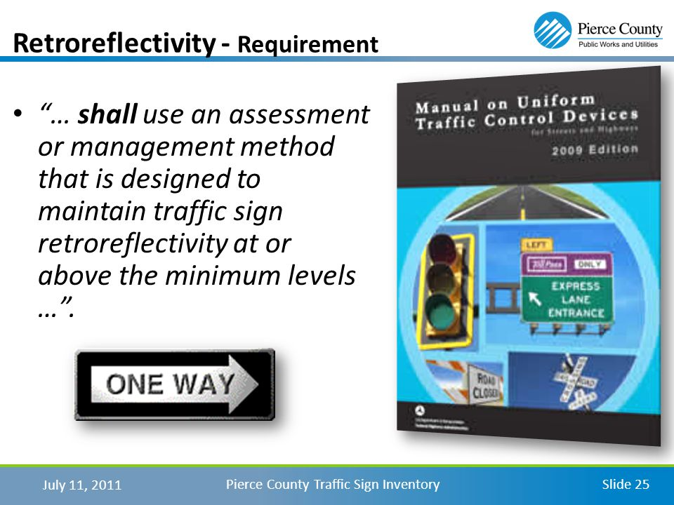 July 11, 2011 Pierce County Traffic Sign InventorySlide 25 Retroreflectivity - Requirement … shall use an assessment or management method that is designed to maintain traffic sign retroreflectivity at or above the minimum levels ….