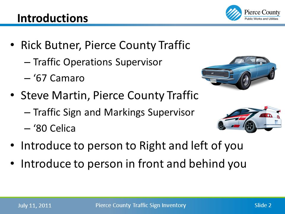 July 11, 2011 Pierce County Traffic Sign InventorySlide 2 Introductions Rick Butner, Pierce County Traffic –T–Traffic Operations Supervisor –67 Camaro Steve Martin, Pierce County Traffic –T–Traffic Sign and Markings Supervisor –80 Celica Introduce to person to Right and left of you Introduce to person in front and behind you