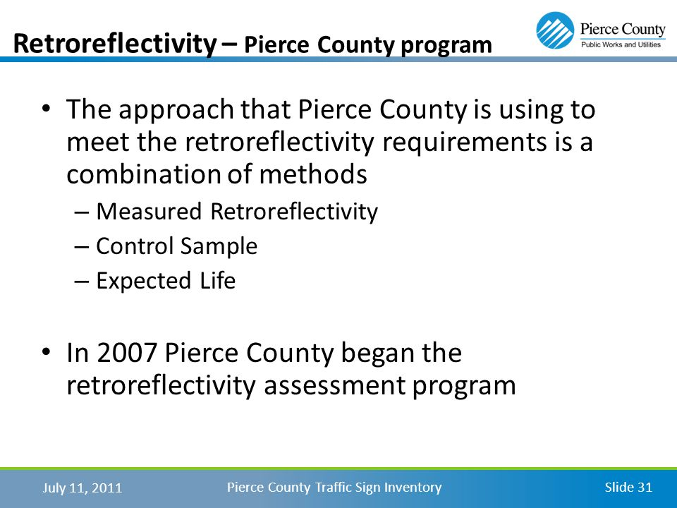 July 11, 2011 Pierce County Traffic Sign InventorySlide 31 Retroreflectivity – Pierce County program The approach that Pierce County is using to meet the retroreflectivity requirements is a combination of methods – Measured Retroreflectivity – Control Sample – Expected Life In 2007 Pierce County began the retroreflectivity assessment program