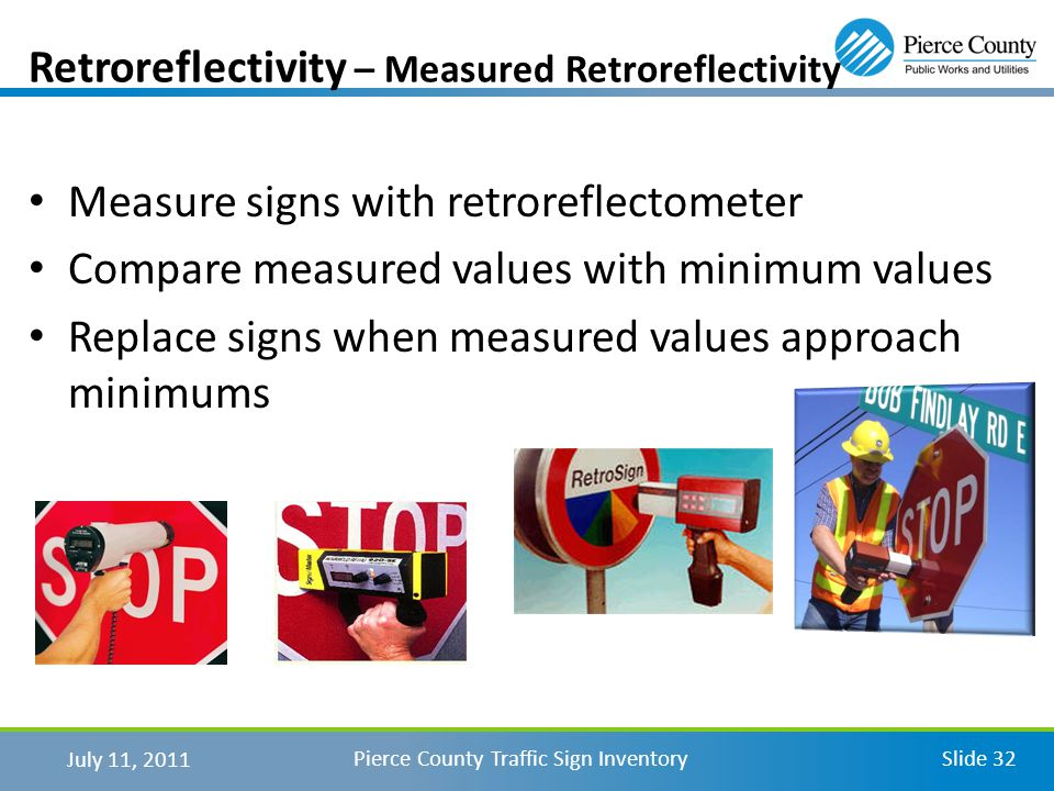 July 11, 2011 Pierce County Traffic Sign InventorySlide 32 Measure signs with retroreflectometer Compare measured values with minimum values Replace signs when measured values approach minimums Retroreflectivity – Measured Retroreflectivity