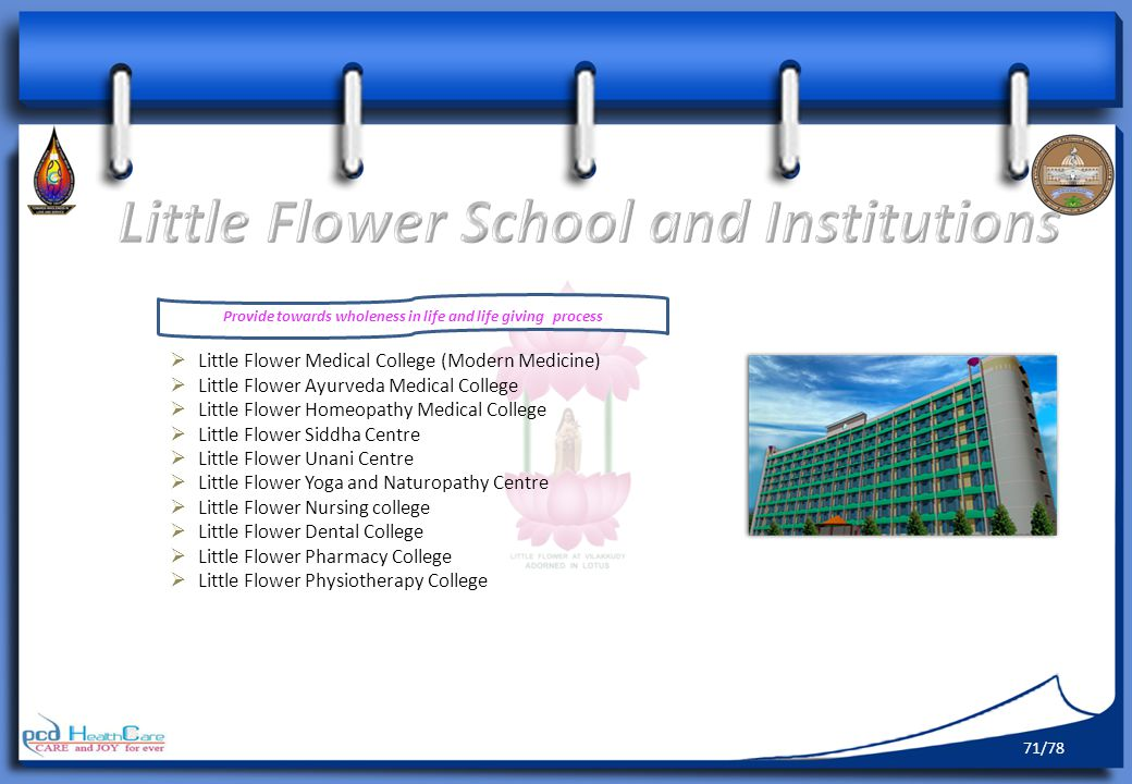 Provide towards wholeness in life and life giving process Little Flower Medical College (Modern Medicine) Little Flower Ayurveda Medical College Little Flower Homeopathy Medical College Little Flower Siddha Centre Little Flower Unani Centre Little Flower Yoga and Naturopathy Centre Little Flower Nursing college Little Flower Dental College Little Flower Pharmacy College Little Flower Physiotherapy College 71/78