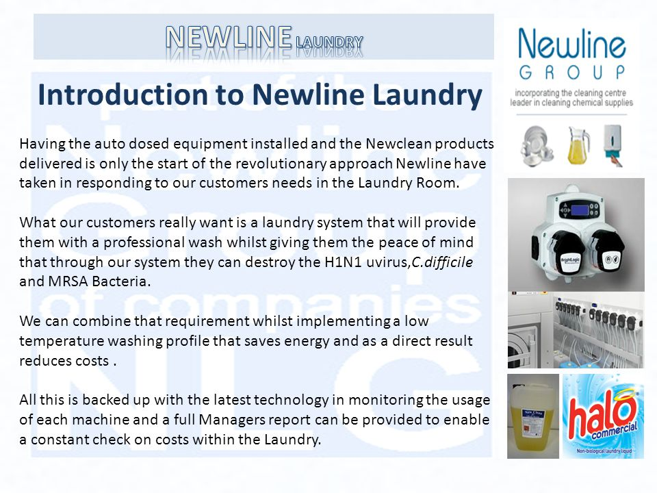 Introduction to Newline Laundry Having the auto dosed equipment installed and the Newclean products delivered is only the start of the revolutionary approach Newline have taken in responding to our customers needs in the Laundry Room.