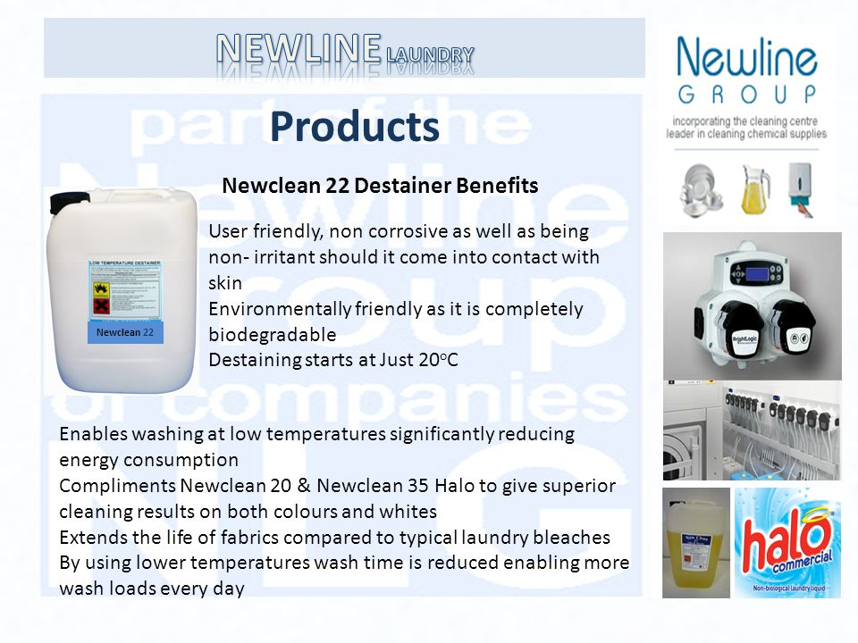 Products Newclean 22 Newclean 22 Destainer Benefits User friendly, non corrosive as well as being non- irritant should it come into contact with skin Environmentally friendly as it is completely biodegradable Destaining starts at Just 20 o C Enables washing at low temperatures significantly reducing energy consumption Compliments Newclean 20 & Newclean 35 Halo to give superior cleaning results on both colours and whites Extends the life of fabrics compared to typical laundry bleaches By using lower temperatures wash time is reduced enabling more wash loads every day