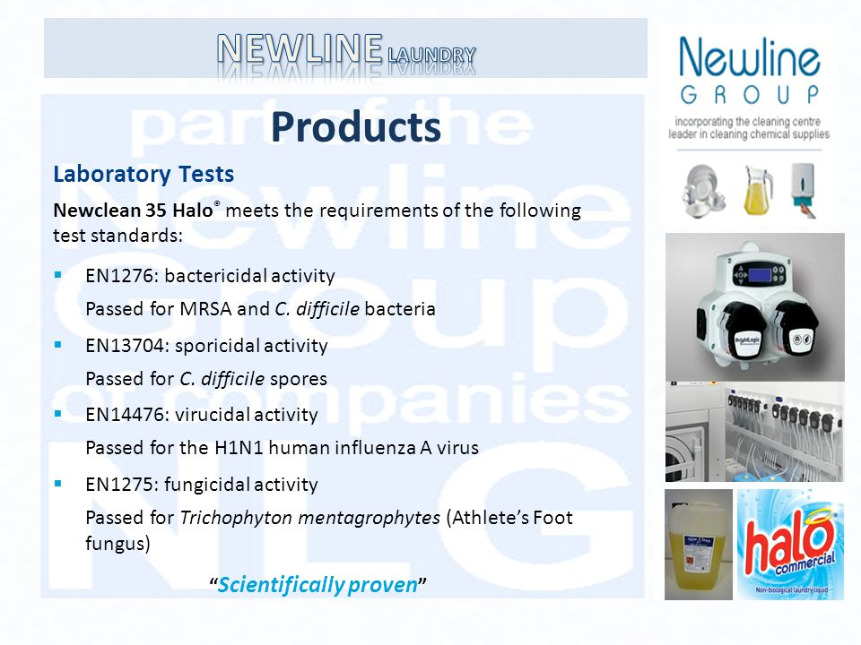 Products Laboratory Tests Newclean 35 Halo ® meets the requirements of the following test standards: EN1276: bactericidal activity Passed for MRSA and C.