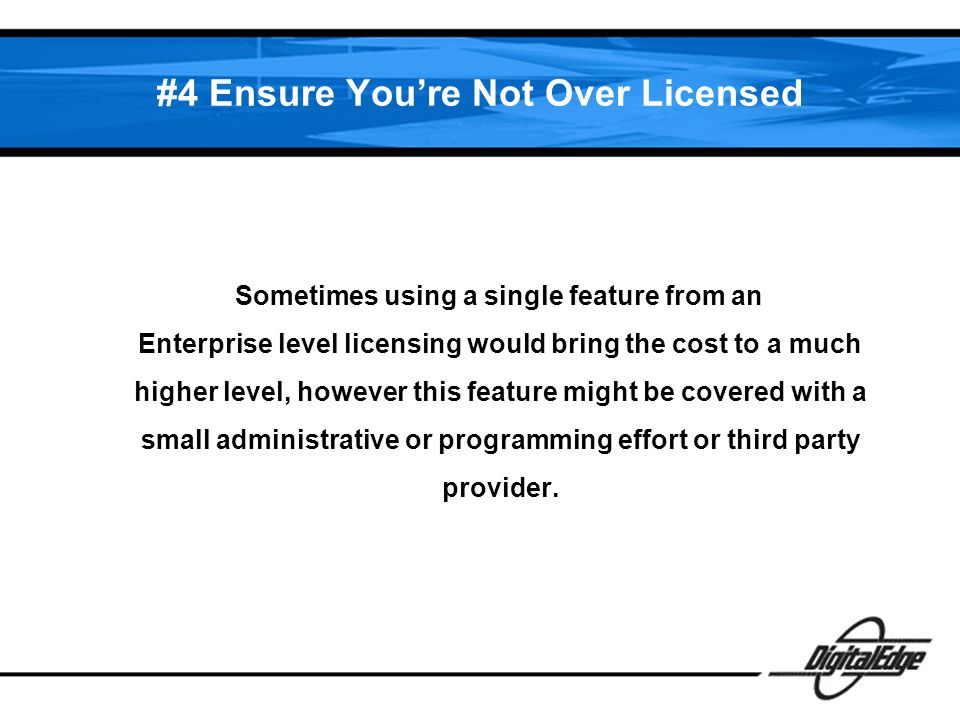 #4 Ensure Youre Not Over Licensed Sometimes using a single feature from an Enterprise level licensing would bring the cost to a much higher level, however this feature might be covered with a small administrative or programming effort or third party provider.