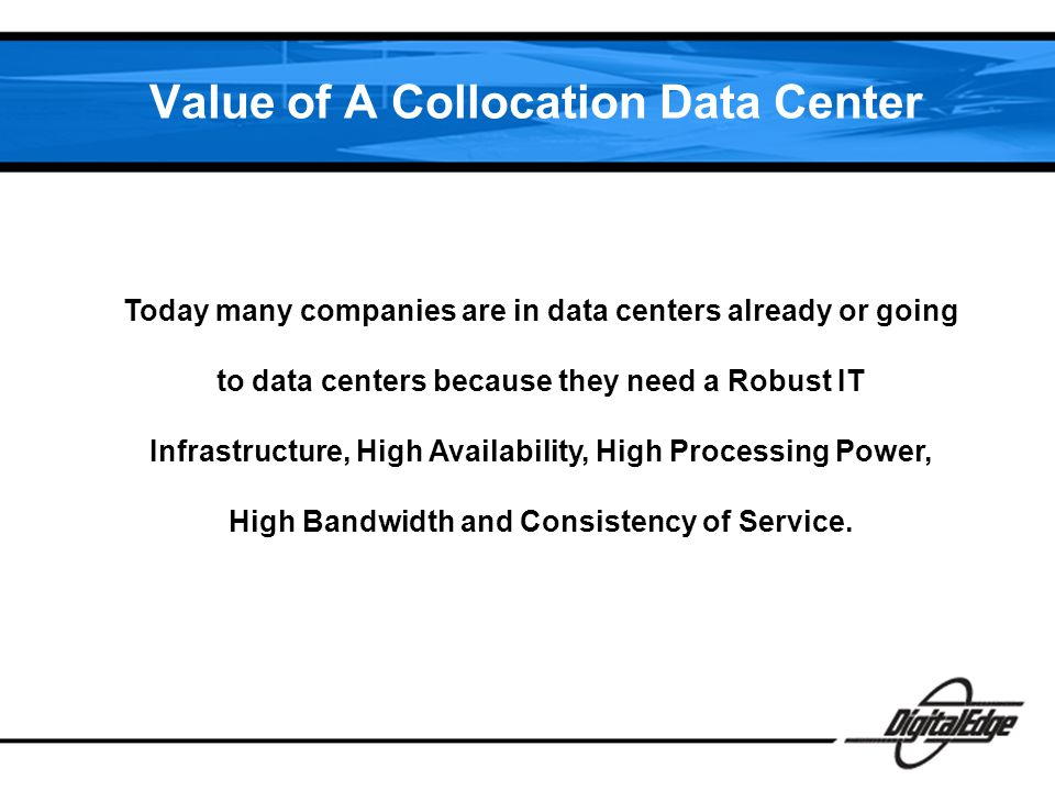Value of A Collocation Data Center Today many companies are in data centers already or going to data centers because they need a Robust IT Infrastructure, High Availability, High Processing Power, High Bandwidth and Consistency of Service.