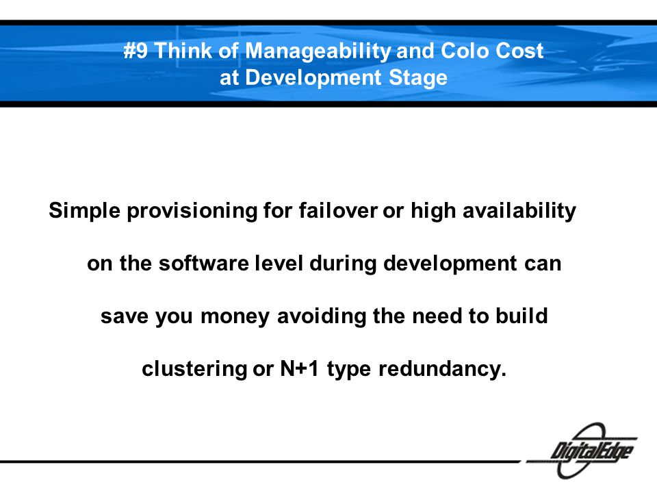 #9 Think of Manageability and Colo Cost at Development Stage Simple provisioning for failover or high availability on the software level during development can save you money avoiding the need to build clustering or N+1 type redundancy.