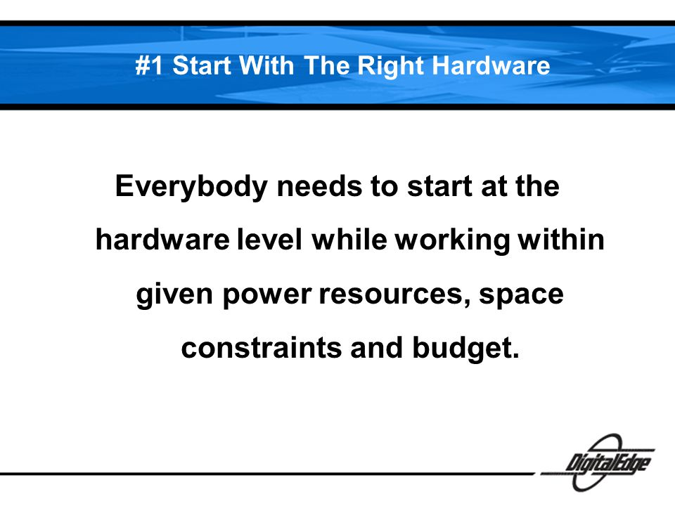 #1 Start With The Right Hardware Everybody needs to start at the hardware level while working within given power resources, space constraints and budget.