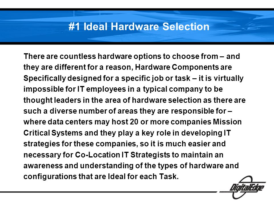 #1 Ideal Hardware Selection There are countless hardware options to choose from – and they are different for a reason, Hardware Components are Specifically designed for a specific job or task – it is virtually impossible for IT employees in a typical company to be thought leaders in the area of hardware selection as there are such a diverse number of areas they are responsible for – where data centers may host 20 or more companies Mission Critical Systems and they play a key role in developing IT strategies for these companies, so it is much easier and necessary for Co-Location IT Strategists to maintain an awareness and understanding of the types of hardware and configurations that are Ideal for each Task.