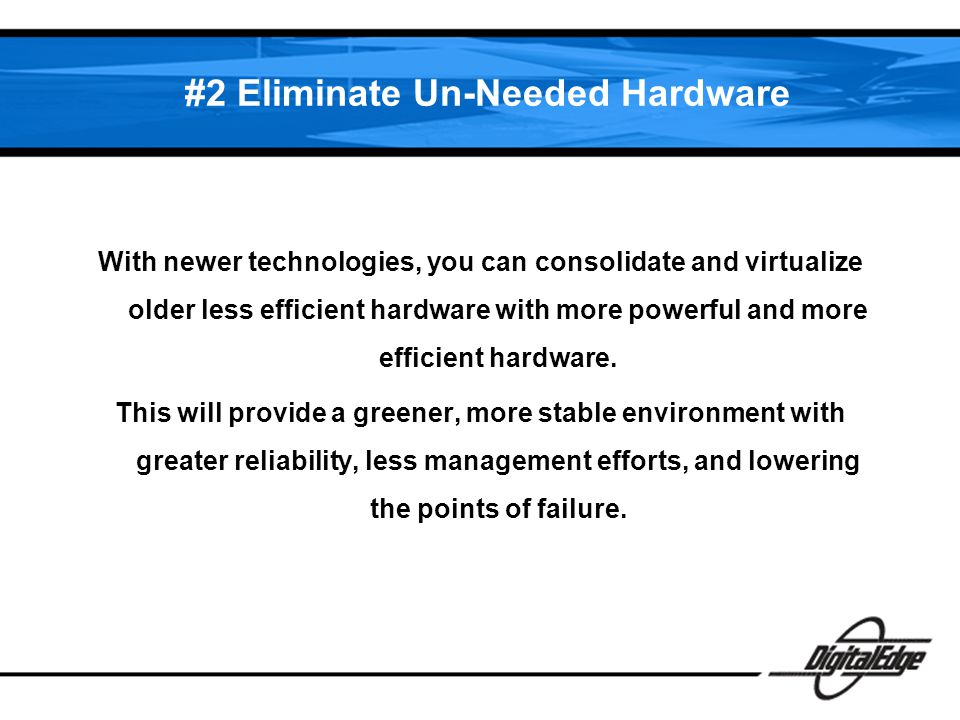 #2 Eliminate Un-Needed Hardware With newer technologies, you can consolidate and virtualize older less efficient hardware with more powerful and more efficient hardware.
