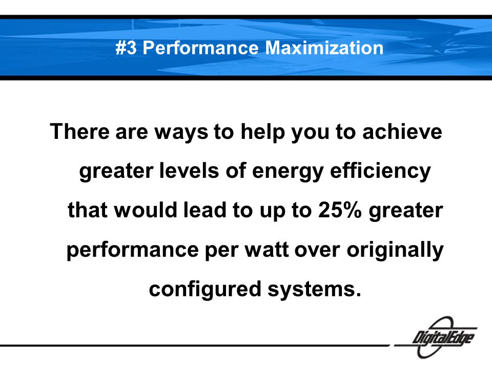 #3 Performance Maximization There are ways to help you to achieve greater levels of energy efficiency that would lead to up to 25% greater performance per watt over originally configured systems.