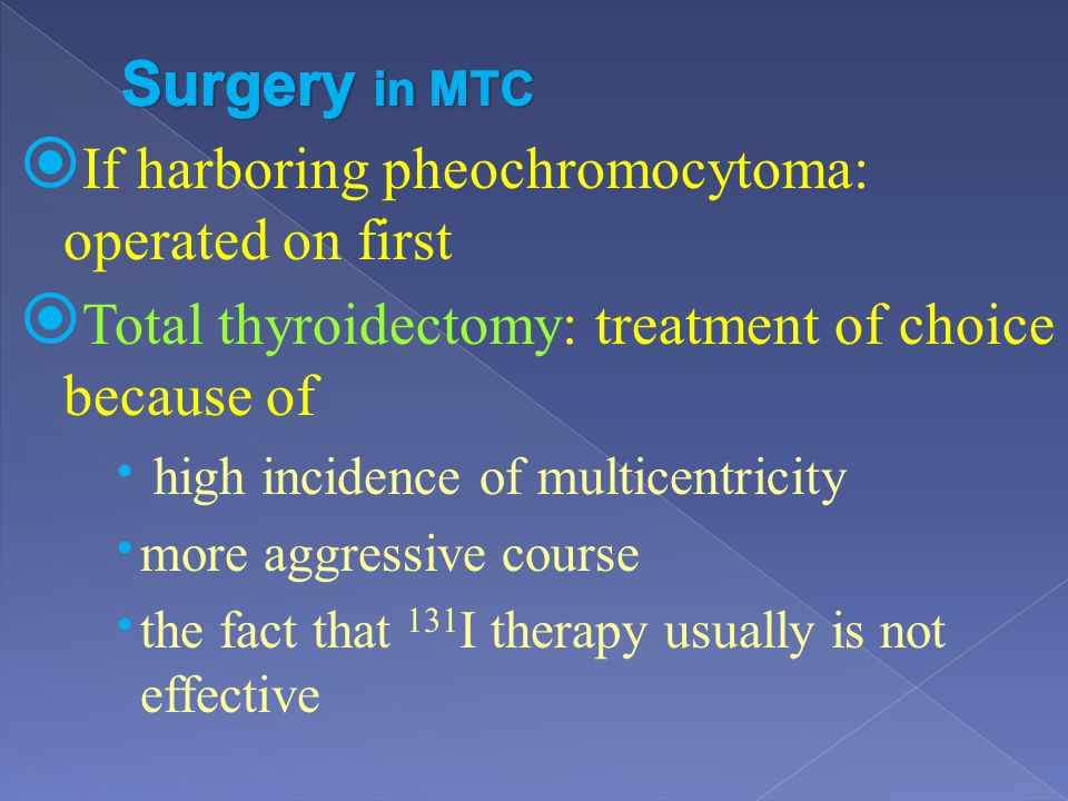 If harboring pheochromocytoma: operated on first Total thyroidectomy: treatment of choice because of high incidence of multicentricity more aggressive