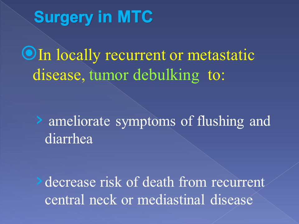In locally recurrent or metastatic disease, tumor debulking to: ameliorate symptoms of flushing and diarrhea decrease risk of death from recurrent cen
