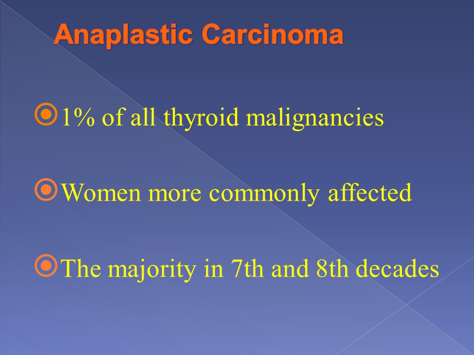 1% of all thyroid malignancies Women more commonly affected The majority in 7th and 8th decades