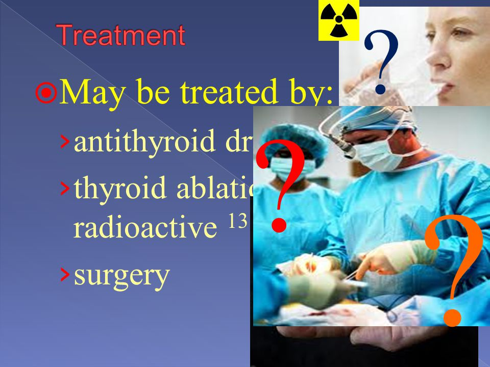 May be treated by: antithyroid drugs thyroid ablation with radioactive 131 I surgery ? ? ?