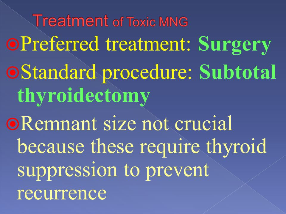 Preferred treatment: Surgery Standard procedure: Subtotal thyroidectomy Remnant size not crucial because these require thyroid suppression to prevent
