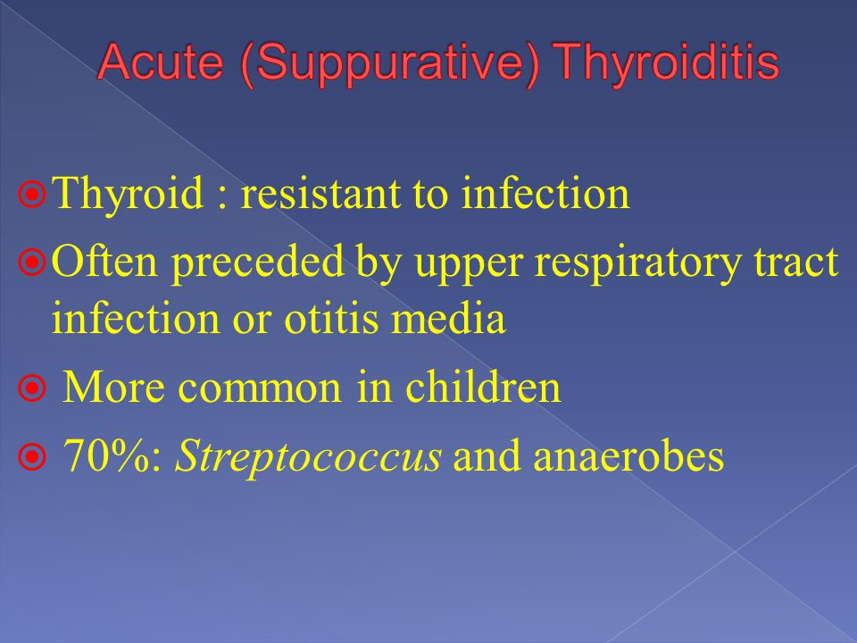 Thyroid : resistant to infection Often preceded by upper respiratory tract infection or otitis media More common in children 70%: Streptococcus and an