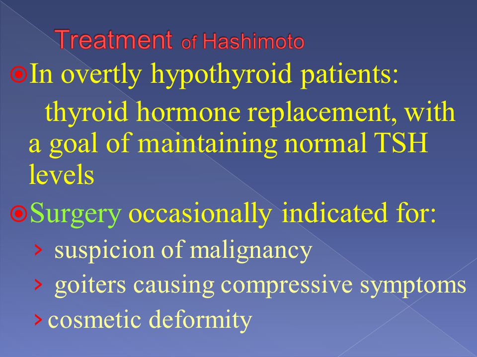 In overtly hypothyroid patients: thyroid hormone replacement, with a goal of maintaining normal TSH levels Surgery occasionally indicated for: suspici
