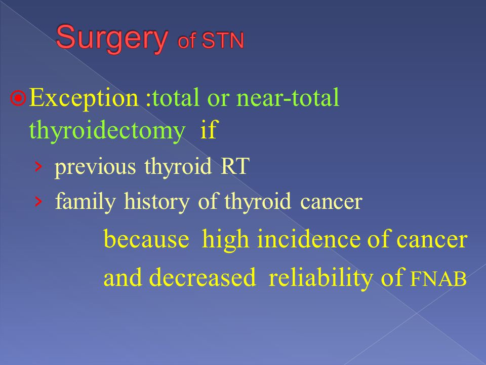 Exception :total or near-total thyroidectomy if previous thyroid RT family history of thyroid cancer because high incidence of cancer and decreased re