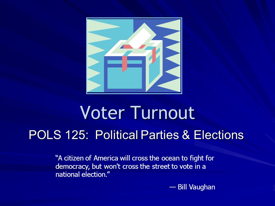 Voter Turnout POLS 125: Political Parties & Elections A citizen of America will cross the ocean to fight for democracy, but won t cross the street to vote in a national election.