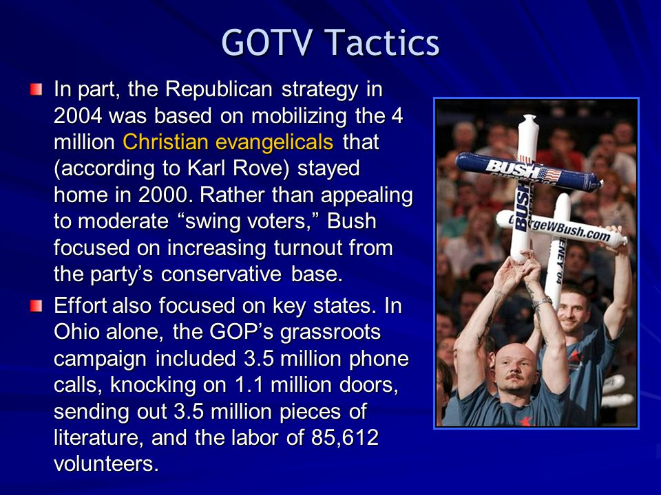 GOTV Tactics In part, the Republican strategy in 2004 was based on mobilizing the 4 million Christian evangelicals that (according to Karl Rove) stayed home in 2000.