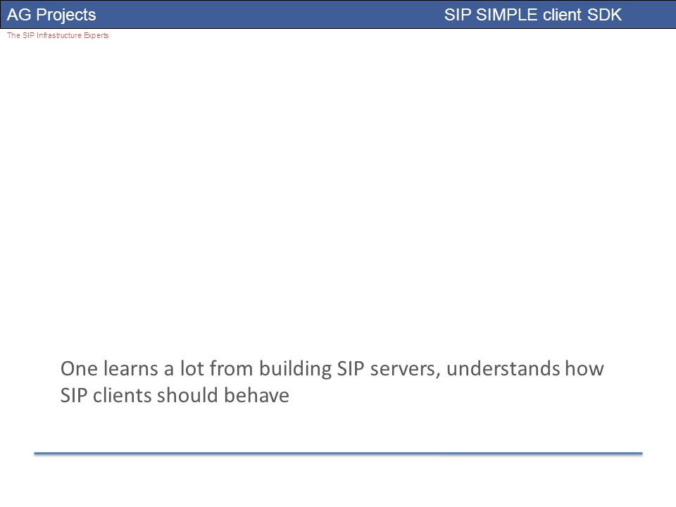 AG Projects SIP SIMPLE client SDK The SIP Infrastructure Experts One learns a lot from building SIP servers, understands how SIP clients should behave