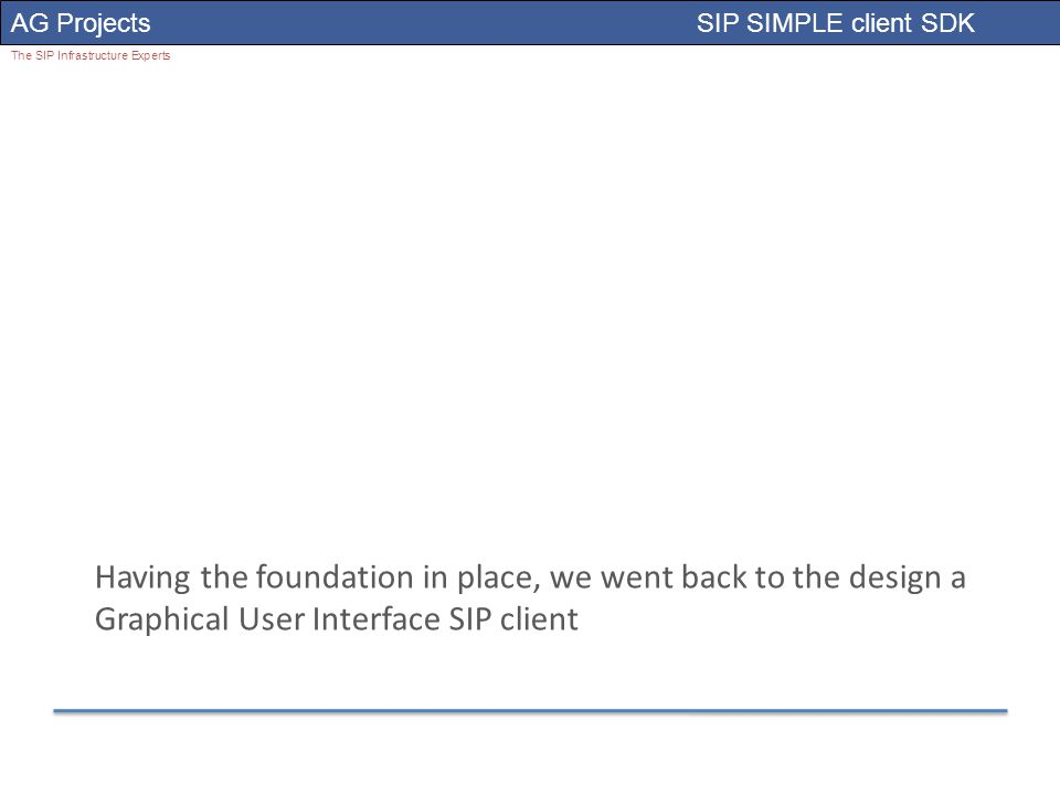 AG Projects SIP SIMPLE client SDK The SIP Infrastructure Experts Having the foundation in place, we went back to the design a Graphical User Interface SIP client